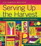 Serving Up the Harvest - Celebrating the Goodness of Fresh Vegetables: 175 Simple Recipes ebook by Andrea Chesman