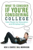 What to Consider If You're Considering College - New Rules for Education and Employment ebook by Bill Morrison, Ken S. Coates