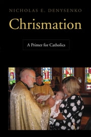 Chrismation - A Primer for Catholics ebook by Nicholas  E. Denysenko