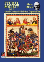 FEUDAL SOCIETY Vol. II - Social Classes and Political Organisation ebook by Marc Bloch