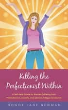 Killing the Perfectionist Within - A Self-Help Guide for Women Suffering from Perfectionism, Anxiety, and Chronic Fatigue Syndrome ebook by Honor Jane Newman