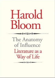 The Anatomy of Influence: Literature as a Way of Life ebook by Harold Bloom