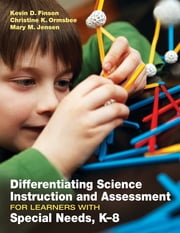 Differentiating Science Instruction and Assessment for Learners With Special Needs, K–8 ebook by Kevin D. Finson,Christine K. Ormsbee,Mary M. Jensen