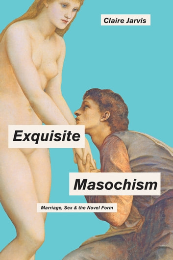 Exquisite Masochism - Marriage, Sex, and the Novel Form ebook by Claire Jarvis