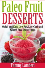 Paleo Fruit Desserts: Quick and Easy Low Fat, Low Carb and Gluten Free Indulgences ebook by Tammy Lambert