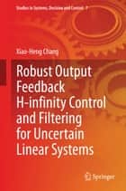 Robust Output Feedback H-infinity Control and Filtering for Uncertain Linear Systems ebook by Xiao-Heng Chang