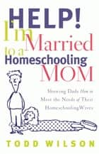 Help! I'm Married to a Homeschooling Mom - Showing Dads How to Meet the Needs of Their Homeschooling Wives ebook by Todd E. Wilson