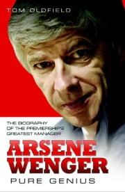 Arsene Wenger - Pure Genius ebook by Tom Oldfield