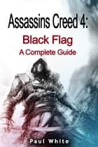 Assassins Creed 4: Black Flag A Complete Guide ebook by Paul White