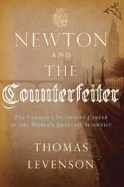 Newton and the Counterfeiter - The Unknown Detective Career of the World's Greatest Scientist ebook by Thomas Levenson
