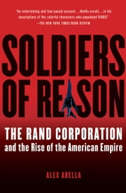 Soldiers of Reason - The RAND Corporation and the Rise of the American Empire ebook by Alex Abella