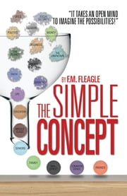 "THE SIMPLE CONCEPT - ""It Takes an Open Mind to Imagine the Possibilities!"" ebook by F.M. Fleagle"