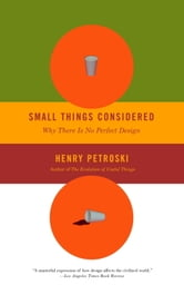 Small Things Considered - Why There Is No Perfect Design ebook by Henry Petroski