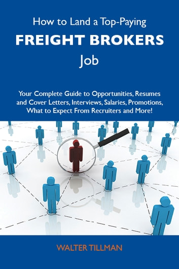 How to Land a Top-Paying Freight brokers Job: Your Complete Guide to Opportunities, Resumes and Cover Letters, Interviews, Salaries, Promotions, What to Expect From Recruiters and More ebook by Tillman Walter