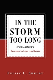 In The Storm Too Long - Refusing to Lose this Battle ebook by Felisa L. Shelby