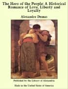 The Hero of the People: A Historical Romance of Love, Liberty and Loyalty ebook by Alexandre Dumas