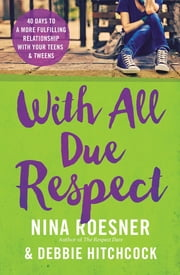 With All Due Respect - 40 Days to a More Fulfilling Relationship with Your Teens and Tweens ebook by Nina Roesner,Debbie Hitchcock