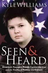 Seen and Heard - America's Youngest Political Pundit Tackles the Lies and Truths of Politics and Culture ebook by Kyle Williams
