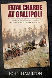 Fatal Charge at Gallipoli - The Story of One of the Bravest and Most Futile Actions of the Dardanelles Campaign - The Light Horse at The Nek - August 1915 ebook by John Hamilton