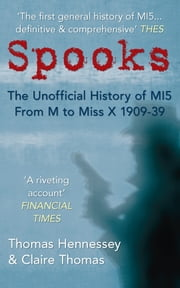 Spooks: The Unofficial History of MI5 From M to Miss X 1909-39 - The Unofficial History of MI5 From M to Miss X 1909-39 ebook by Thomas Hennessey & Claire Thomas