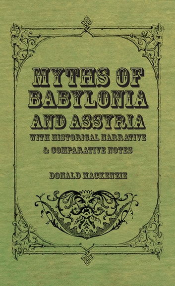 Myths of Babylonia and Assyria - With Historical Narrative & Comparative Notes ebook by Donald A. Mackenzie