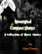 Haunted Connections: A Collection of Ghost Stories ebook by Kym Datura