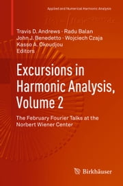 Excursions in Harmonic Analysis, Volume 2 - The February Fourier Talks at the Norbert Wiener Center ebook by Travis D Andrews,Radu Balan,John J. Benedetto,Wojciech Czaja,Kasso A. Okoudjou