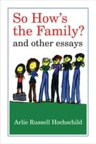 So How's the Family? - And Other Essays ebook by Arlie Russell Hochschild