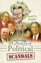 A History of Political Scandals ebook by Andy K. Hughes