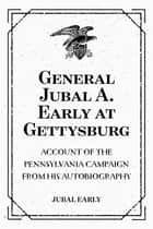 General Jubal A. Early at Gettysburg: Account of the Pennsylvania Campaign from His Autobiography ebook by Jubal Early
