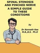 Spinal Stenosis And Pinched Nerve A Simple Guide to These conditions ebook by Kenneth Kee