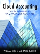 Cloud Accounting - From Spreadsheet Misery to Affordable Cloud ERP ebook by William Aiton,David Russell
