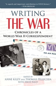 Writing the War - Chronicles of a World War II Correspondent ebook by Anne Kiley,Thomas Pellechia,David Kiley