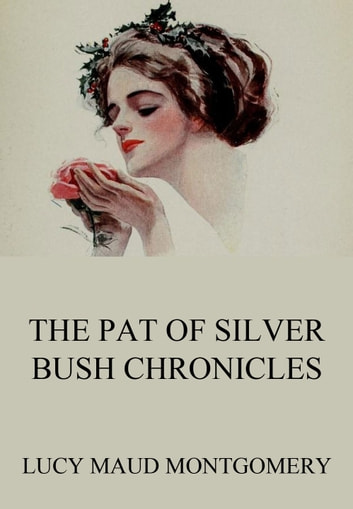 The Pat of Silver Bush Chronicles ebook by Lucy Maud Montgomery