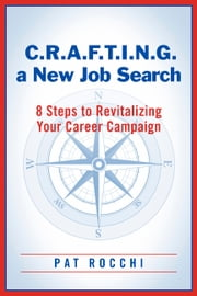 C.R.A.F.T.I.N.G. a New Job Search - 8 Steps to Revitalizing Your Career Campaign ebook by Pat Rocchi