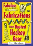 Fabulous Fabrications from Busted Hockey Gear ebook by Peter Manchester