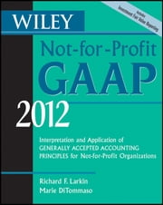 Wiley Not-for-Profit GAAP 2012 - Interpretation and Application of Generally Accepted Accounting Principles ebook by Richard F. Larkin,Marie DiTommaso