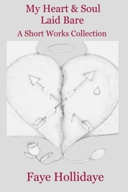 My Heart and Soul Laid Bare: A Short Works Collection ebook by Faye Hollidaye