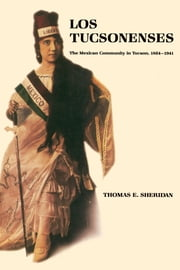 Los Tucsonenses - The Mexican Community in Tucson, 1854–1941 ebook by Thomas E. Sheridan