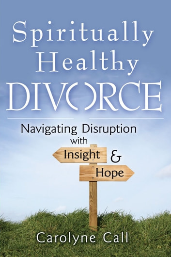 Spiritually Healthy Divorce: Navigating Disruption With Insight and Hope ebook by Carolyne Call