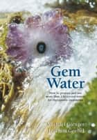 Gem Water - How to Prepare and Use Over 130 Crystal Waters for Therapeutic Treatments ebook by Joachim Goebel, Michael Gienger