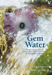 Gem Water - How to Prepare and Use Over 130 Crystal Waters for Therapeutic Treatments ebook by Joachim Goebel,Michael Gienger