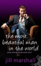 The Most Beautiful Man in the World ebook by Jill Marshall