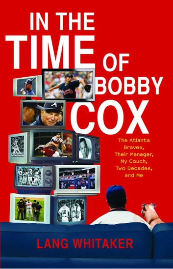 In the Time of Bobby Cox - The Atlanta Braves, Their Manager, My Couch, Two Decades, and Me ebook by Lang Whitaker