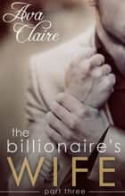 The Billionaire's Wife (Part Three) - The Billionaire's Wife, #3 ebook by Ava Claire