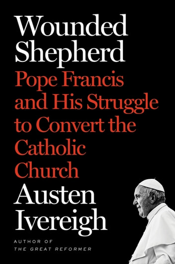 Wounded Shepherd - Pope Francis and His Struggle to Convert the Catholic Church ebook by Austen Ivereigh