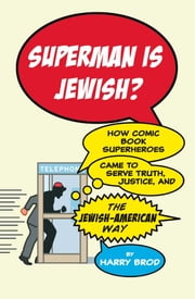Superman Is Jewish? - How Comic Book Superheroes Came to Serve Truth, Justice, and the Jewish-American Way ebook by Harry Brod