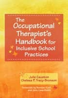 The Occupational Therapist's Handbook for Inclusive School Practices ebook by Julie Causton Ph.D.,Norman Kunc,Chelsea Tracy-Bronson, M.A.