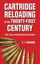 Cartridge Reloading in the Twenty-First Century - Tools, Tips, and Comprehensive Information ebook by Charles T. Richards