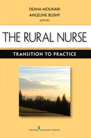 The Rural Nurse: Transition to Practice ebook by Deana Molinari, PhD, MS, RN, CNE,Angeline Bushy, PhD, RN, FAAN